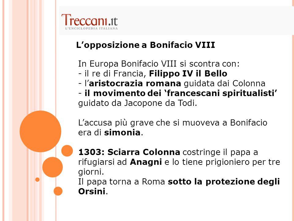 In Europa Bonifacio VIII si scontra con: - il re di Francia, Filippo IV il Bello - l'aristocrazia romana guidata dai Colonna - il movimento dei 'franc