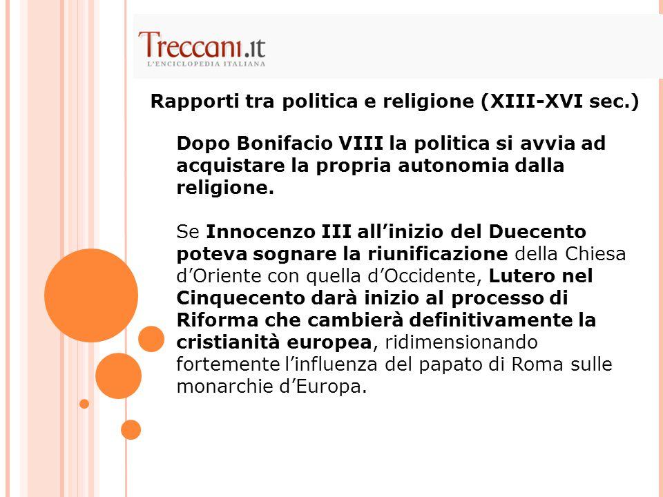 Dopo Bonifacio VIII la politica si avvia ad acquistare la propria autonomia dalla religione. Se Innocenzo III all'inizio del Duecento poteva sognare l