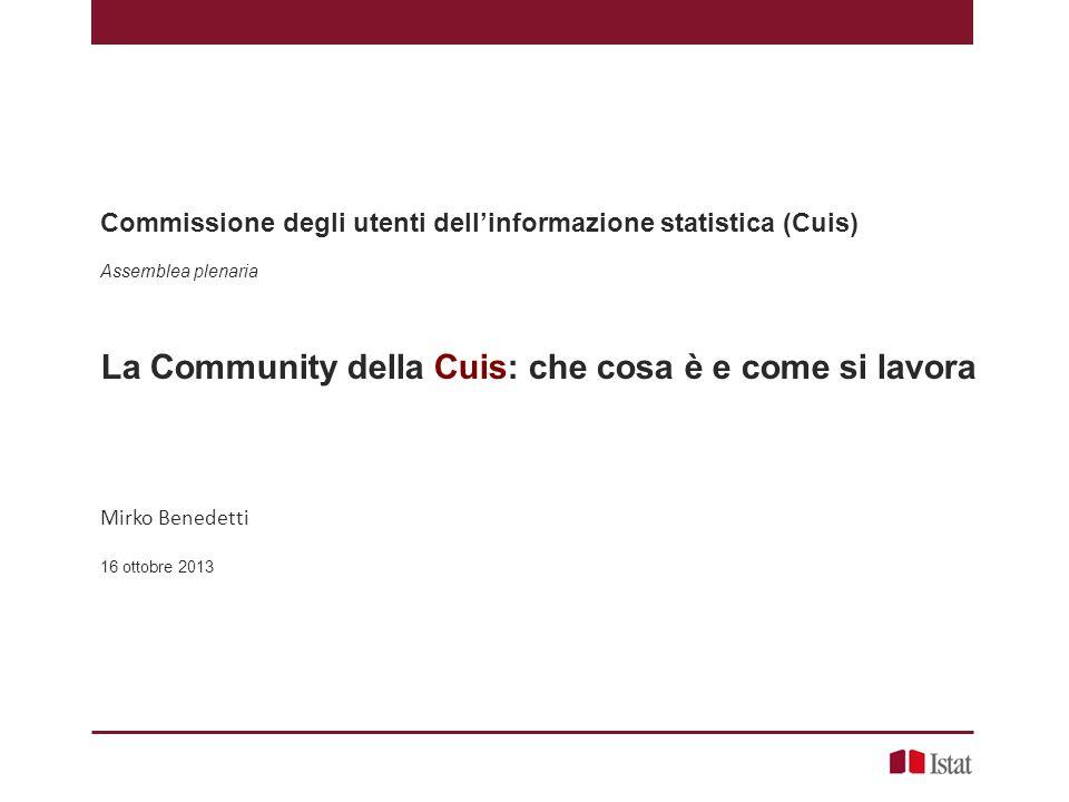 Commissione degli utenti dell'informazione statistica (Cuis) Assemblea plenaria La Community della Cuis: che cosa è e come si lavora Mirko Benedetti 16 ottobre 2013