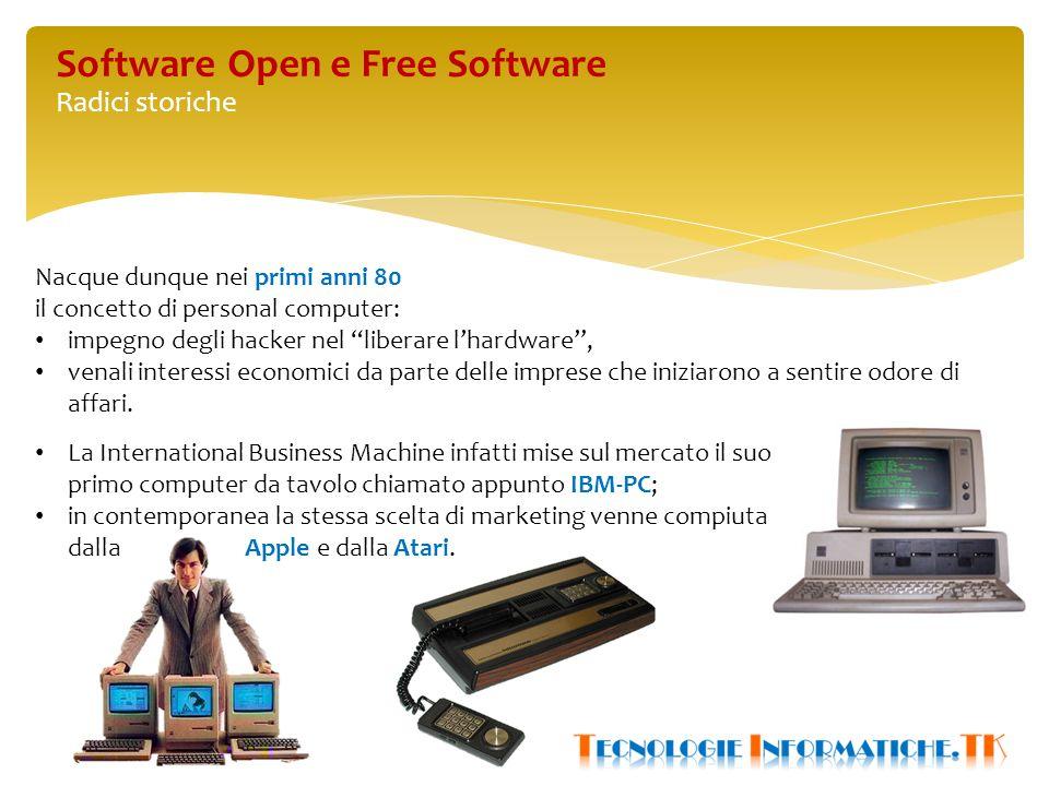 Software Open e Free Software Radici storiche Nacque dunque nei primi anni 80 il concetto di personal computer: impegno degli hacker nel liberare l'hardware , venali interessi economici da parte delle imprese che iniziarono a sentire odore di affari.