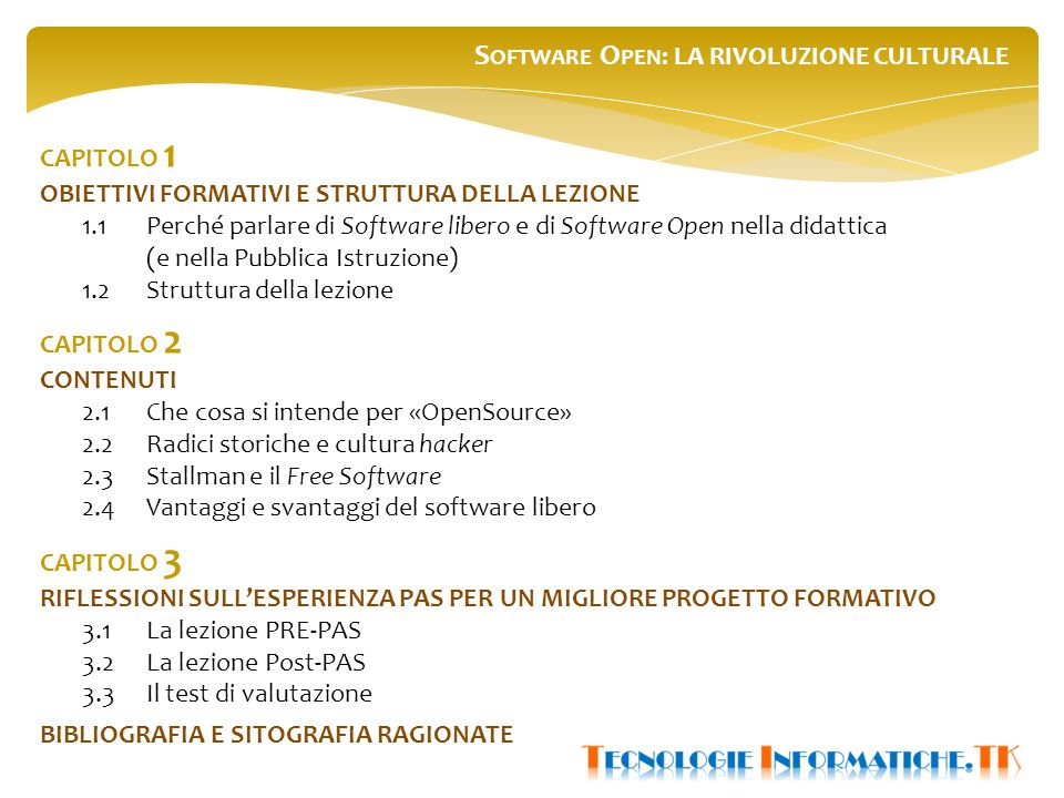 S OFTWARE O PEN : LA RIVOLUZIONE CULTURALE CAPITOLO 1 OBIETTIVI FORMATIVI E STRUTTURA DELLA LEZIONE 1.1Perché parlare di Software libero e di Software Open nella didattica (e nella Pubblica Istruzione) 1.2Struttura della lezione CAPITOLO 2 CONTENUTI 2.1 Che cosa si intende per «OpenSource» 2.2Radici storiche e cultura hacker 2.3Stallman e il Free Software 2.4Vantaggi e svantaggi del software libero CAPITOLO 3 RIFLESSIONI SULL'ESPERIENZA PAS PER UN MIGLIORE PROGETTO FORMATIVO 3.1La lezione PRE-PAS 3.2 La lezione Post-PAS 3.3Il test di valutazione BIBLIOGRAFIA E SITOGRAFIA RAGIONATE
