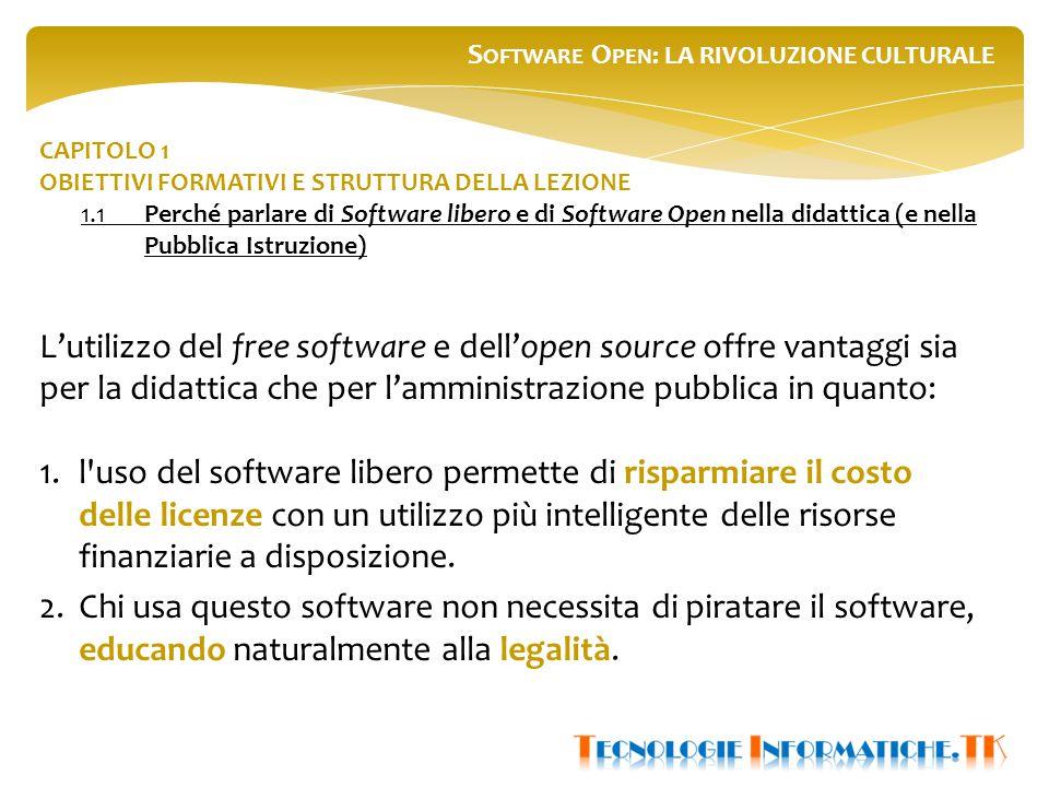 S OFTWARE O PEN : LA RIVOLUZIONE CULTURALE CAPITOLO 1 OBIETTIVI FORMATIVI E STRUTTURA DELLA LEZIONE 1.1Perché parlare di Software libero e di Software Open nella didattica (e nella Pubblica Istruzione) L'utilizzo del free software e dell'open source offre vantaggi sia per la didattica che per l'amministrazione pubblica in quanto: 1.l uso del software libero permette di risparmiare il costo delle licenze con un utilizzo più intelligente delle risorse finanziarie a disposizione.