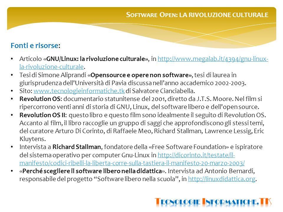S OFTWARE O PEN : LA RIVOLUZIONE CULTURALE Fonti e risorse: Articolo «GNU/Linux: la rivoluzione culturale», in http://www.megalab.it/4394/gnu-linux- la-rivoluzione-culturale.http://www.megalab.it/4394/gnu-linux- la-rivoluzione-culturale Tesi di Simone Aliprandi «Opensource e opere non software», tesi di laurea in giurisprudenza dell Università di Pavia discussa nell'anno accademico 2002-2003.