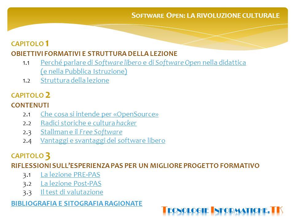S OFTWARE O PEN : LA RIVOLUZIONE CULTURALE CAPITOLO 1 OBIETTIVI FORMATIVI E STRUTTURA DELLA LEZIONE 1.1Perché parlare di Software libero e di Software Open nella didatticaPerché parlare di Software libero e di Software Open nella didattica (e nella Pubblica Istruzione) 1.2Struttura della lezioneStruttura della lezione CAPITOLO 2 CONTENUTI 2.1 Che cosa si intende per «OpenSource»Che cosa si intende per «OpenSource» 2.2Radici storiche e cultura hackerRadici storiche e cultura hacker 2.3Stallman e il Free SoftwareStallman e il Free Software 2.4Vantaggi e svantaggi del software liberoVantaggi e svantaggi del software libero CAPITOLO 3 RIFLESSIONI SULL'ESPERIENZA PAS PER UN MIGLIORE PROGETTO FORMATIVO 3.1La lezione PRE-PASLa lezione PRE-PAS 3.2 La lezione Post-PASLa lezione Post-PAS 3.3Il test di valutazioneIl test di valutazione BIBLIOGRAFIA E SITOGRAFIA RAGIONATE