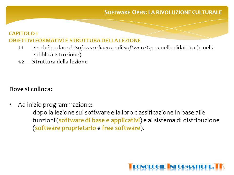 S OFTWARE O PEN : LA RIVOLUZIONE CULTURALE CAPITOLO 1 OBIETTIVI FORMATIVI E STRUTTURA DELLA LEZIONE 1.1Perché parlare di Software libero e di Software Open nella didattica (e nella Pubblica Istruzione) 1.2Struttura della lezione Dove si colloca: Ad inizio programmazione: dopo la lezione sul software e la loro classificazione in base alle funzioni (software di base e applicativi) e al sistema di distribuzione (software proprietario e free software).