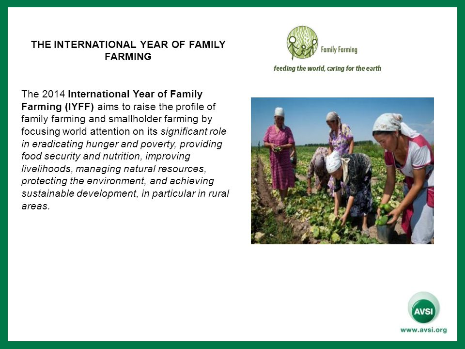 THE INTERNATIONAL YEAR OF FAMILY FARMING The 2014 International Year of Family Farming (IYFF) aims to raise the profile of family farming and smallholder farming by focusing world attention on its significant role in eradicating hunger and poverty, providing food security and nutrition, improving livelihoods, managing natural resources, protecting the environment, and achieving sustainable development, in particular in rural areas.