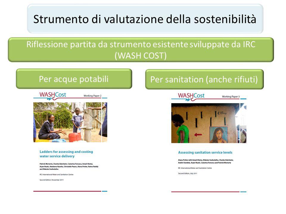 Strumento di valutazione della sostenibilità Riflessione partita da strumento esistente sviluppate da IRC (WASH COST) Per acque potabili Per sanitatio