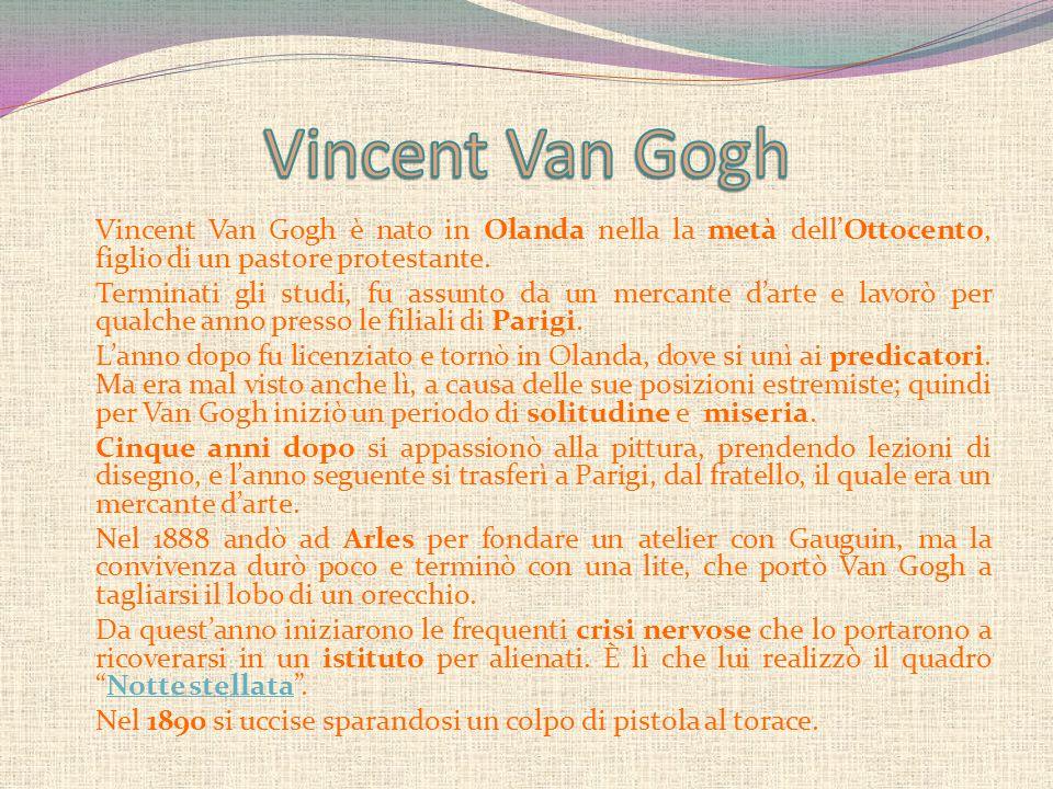 Vincent Van Gogh è nato in Olanda nella la metà dell'Ottocento, figlio di un pastore protestante. Terminati gli studi, fu assunto da un mercante d'art