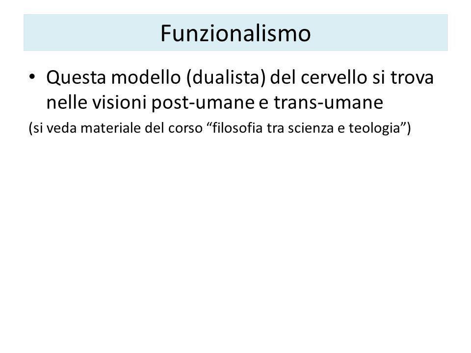Funzionalismo Questa modello (dualista) del cervello si trova nelle visioni post-umane e trans-umane (si veda materiale del corso filosofia tra scienza e teologia )