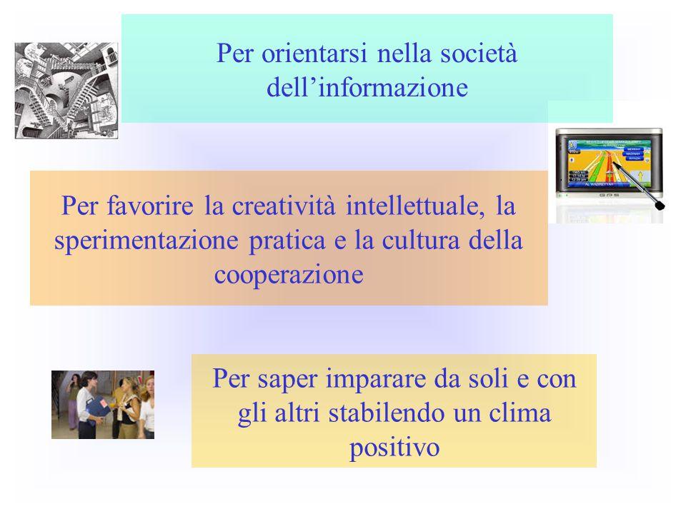 Per orientarsi nella società dell'informazione Per saper imparare da soli e con gli altri stabilendo un clima positivo Per favorire la creatività intellettuale, la sperimentazione pratica e la cultura della cooperazione