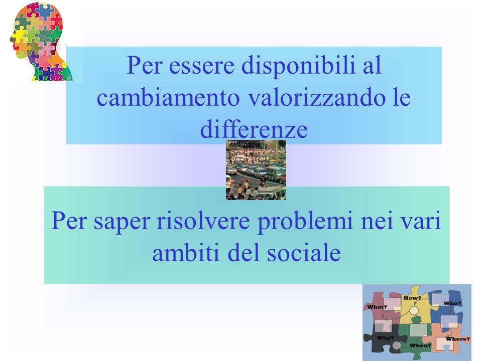 Per essere disponibili al cambiamento valorizzando le differenze Per saper risolvere problemi nei vari ambiti del sociale