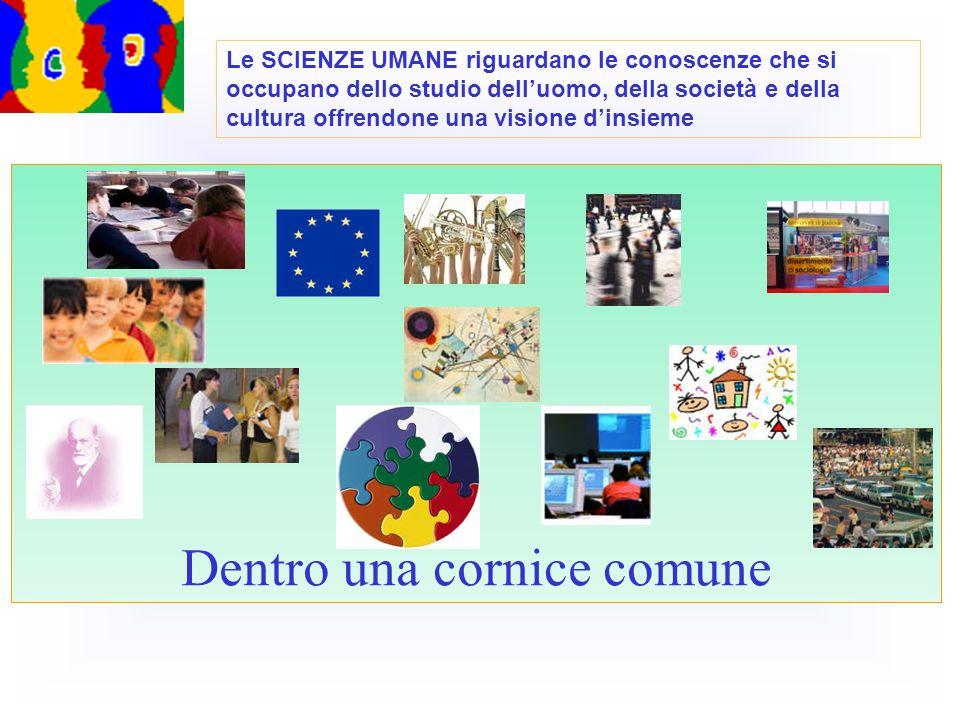 Dentro una cornice comune Le SCIENZE UMANE riguardano le conoscenze che si occupano dello studio dell'uomo, della società e della cultura offrendone una visione d'insieme