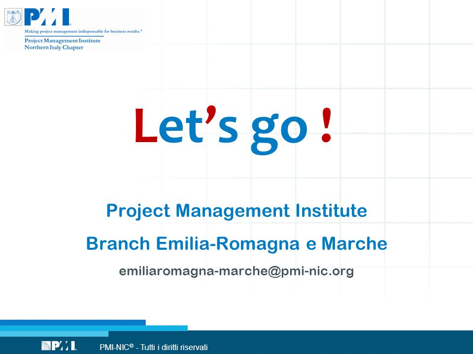 PMI-NIC © - Tutti i diritti riservati Let's go ! Project Management Institute Branch Emilia-Romagna e Marche emiliaromagna-marche@pmi-nic.org