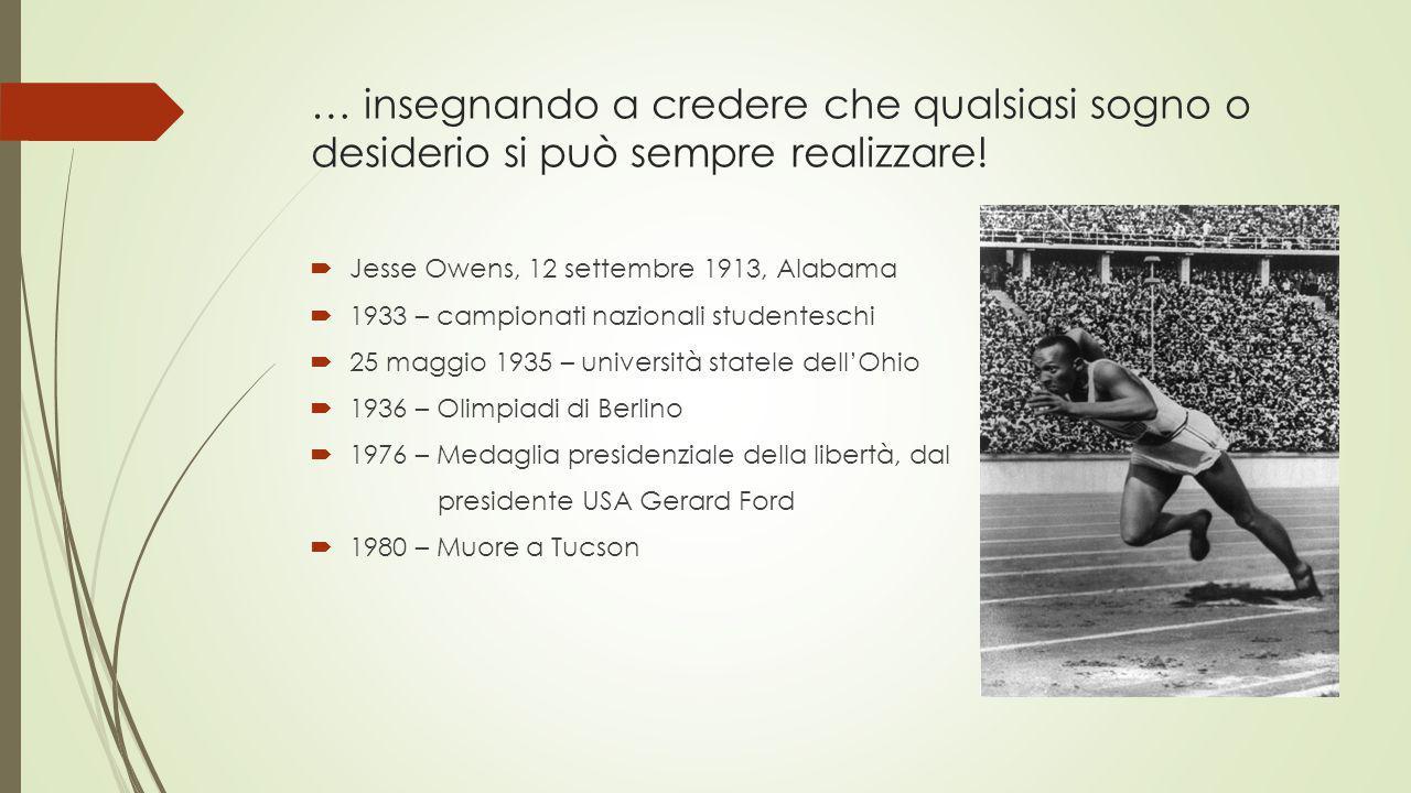 … insegnando a credere che qualsiasi sogno o desiderio si può sempre realizzare!  Jesse Owens, 12 settembre 1913, Alabama  1933 – campionati naziona