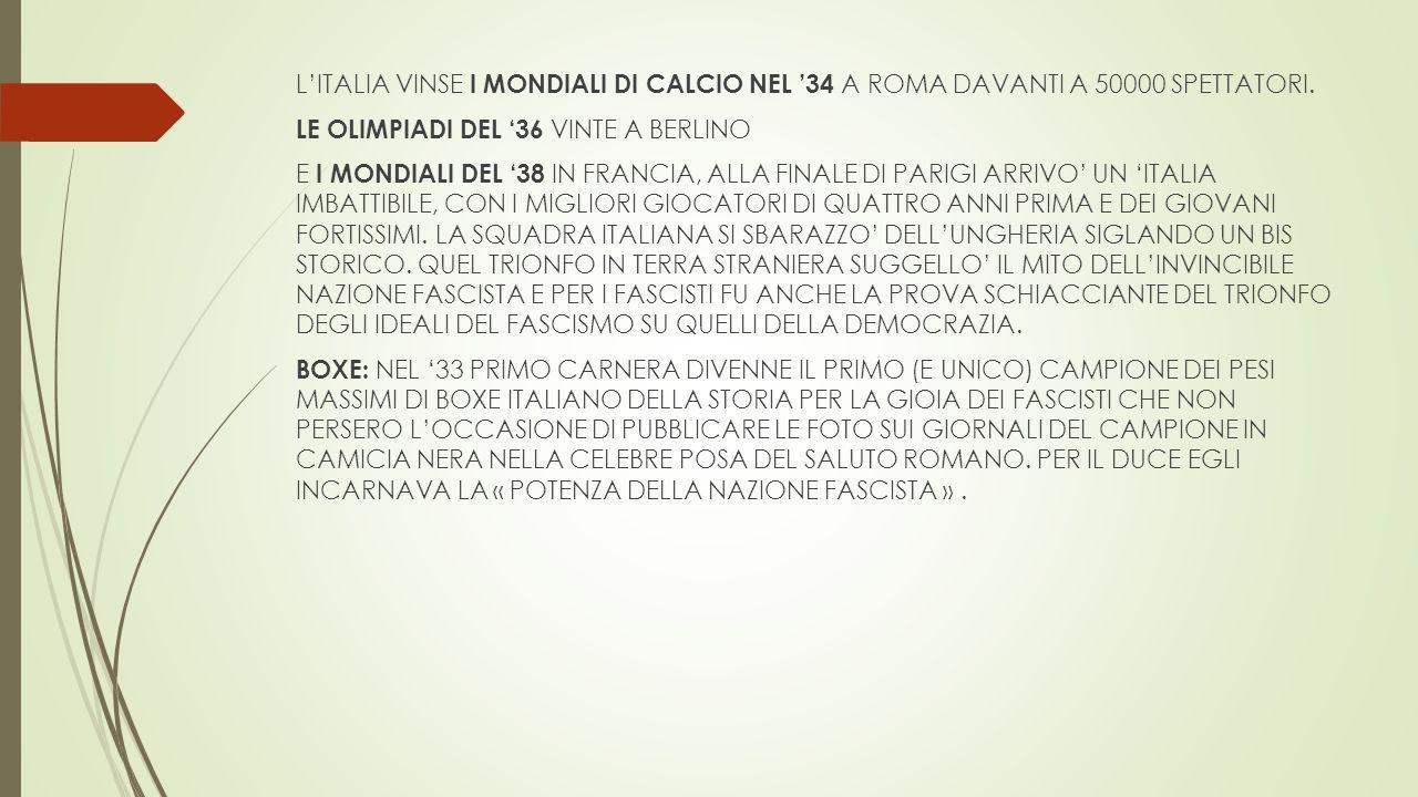 L'ITALIA VINSE I MONDIALI DI CALCIO NEL '34 A ROMA DAVANTI A 50000 SPETTATORI. LE OLIMPIADI DEL '36 VINTE A BERLINO E I MONDIALI DEL '38 IN FRANCIA, A