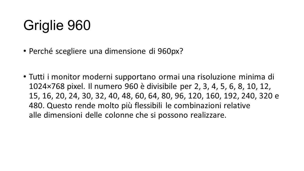 Griglie 960 Perché scegliere una dimensione di 960px? Tutti i monitor moderni supportano ormai una risoluzione minima di 1024×768 pixel. Il numero 960