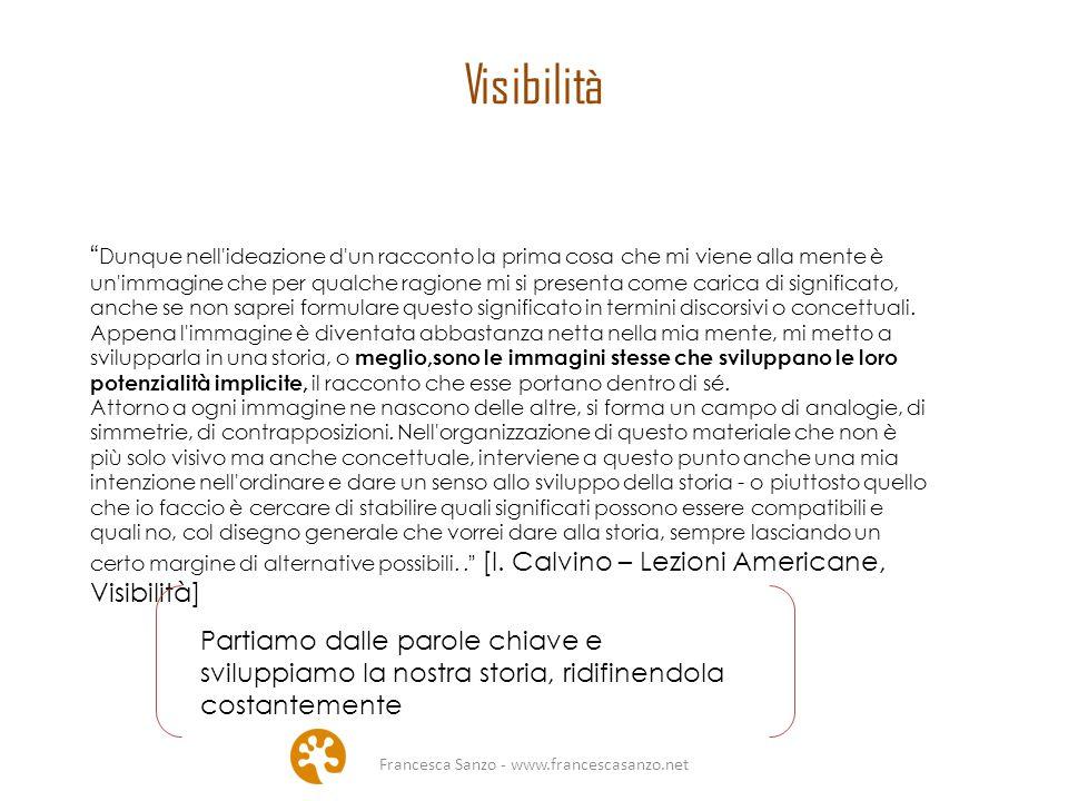 Francesca Sanzo - www.francescasanzo.net Visibilità Dunque nell ideazione d un racconto la prima cosa che mi viene alla mente è un immagine che per qualche ragione mi si presenta come carica di significato, anche se non saprei formulare questo significato in termini discorsivi o concettuali.