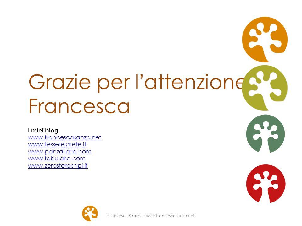 Francesca Sanzo - www.francescasanzo.net Grazie per l'attenzione Francesca I miei blog www.francescasanzo.net www.tesserelarete.it www.panzallaria.com www.fabularia.com www.zerostereotipi.it