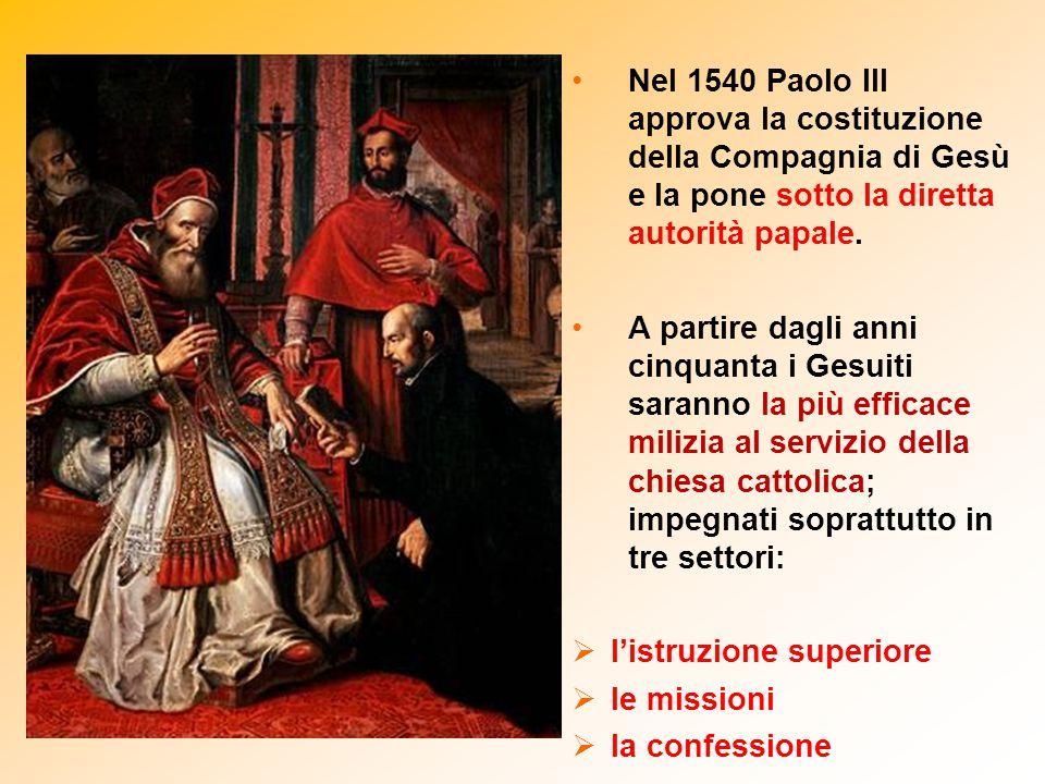 Nel 1540 Paolo III approva la costituzione della Compagnia di Gesù e la pone sotto la diretta autorità papale. A partire dagli anni cinquanta i Gesuit