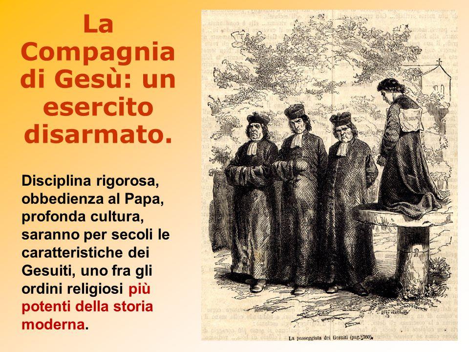 La Compagnia di Gesù: un esercito disarmato. Disciplina rigorosa, obbedienza al Papa, profonda cultura, saranno per secoli le caratteristiche dei Gesu