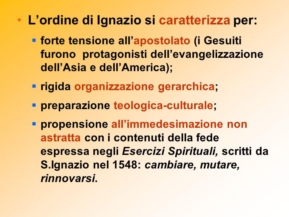L'ordine di Ignazio si caratterizza per:  forte tensione all'apostolato (i Gesuiti furono protagonisti dell'evangelizzazione dell'Asia e dell'America