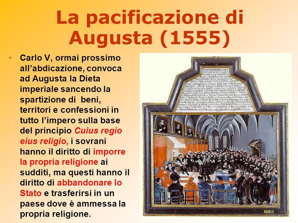 La pacificazione di Augusta (1555) Carlo V, ormai prossimo all'abdicazione, convoca ad Augusta la Dieta imperiale sancendo la spartizione di beni, ter