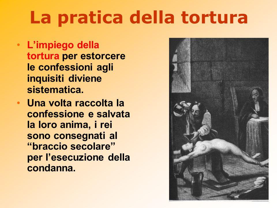La pratica della tortura L'impiego della tortura per estorcere le confessioni agli inquisiti diviene sistematica. Una volta raccolta la confessione e