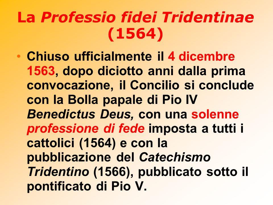 La Professio fidei Tridentinae (1564) Chiuso ufficialmente il 4 dicembre 1563, dopo diciotto anni dalla prima convocazione, il Concilio si conclude co