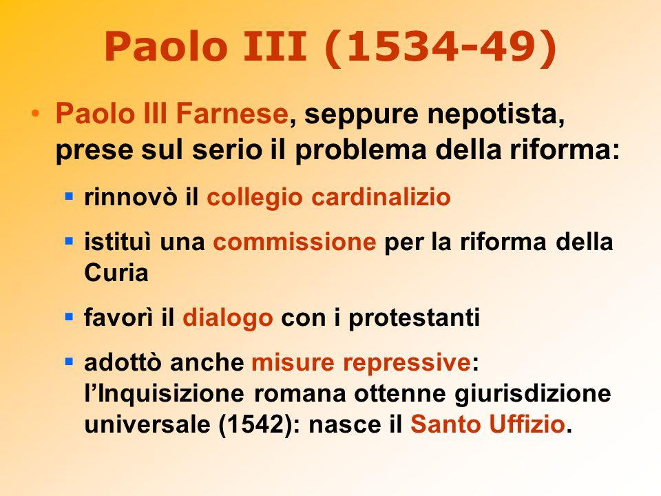 Paolo III (1534-49) Paolo III Farnese, seppure nepotista, prese sul serio il problema della riforma:  rinnovò il collegio cardinalizio  istituì una