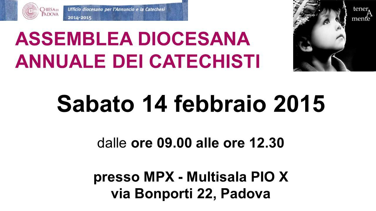 ASSEMBLEA DIOCESANA ANNUALE DEI CATECHISTI Sabato 14 febbraio 2015 dalle ore 09.00 alle ore 12.30 presso MPX - Multisala PIO X via Bonporti 22, Padova