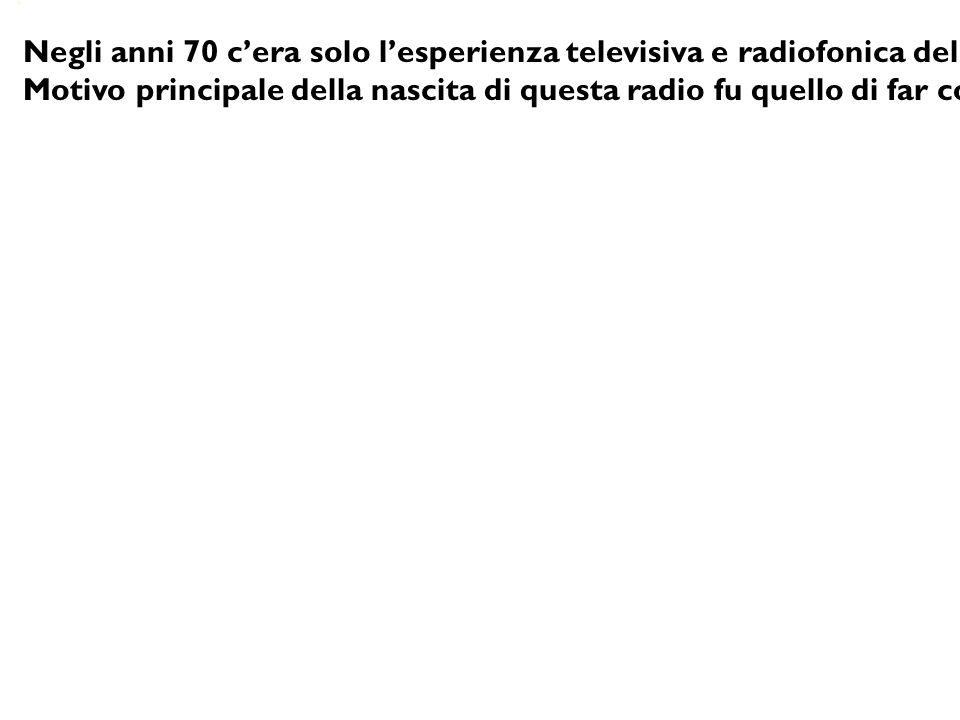 Negli anni 70 c'era solo l'esperienza televisiva e radiofonica della Rai e nessuno poteva avere l'autorizzazione di trasmettere. Motivo principale del
