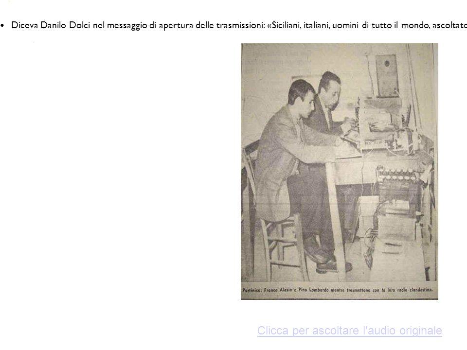 Diceva Danilo Dolci nel messaggio di apertura delle trasmissioni: «Siciliani, italiani, uomini di tutto il mondo, ascoltate: si sta compiendo un delitto, di enorme gravità, assurdo: si lascia spegnere un intera popolazione.
