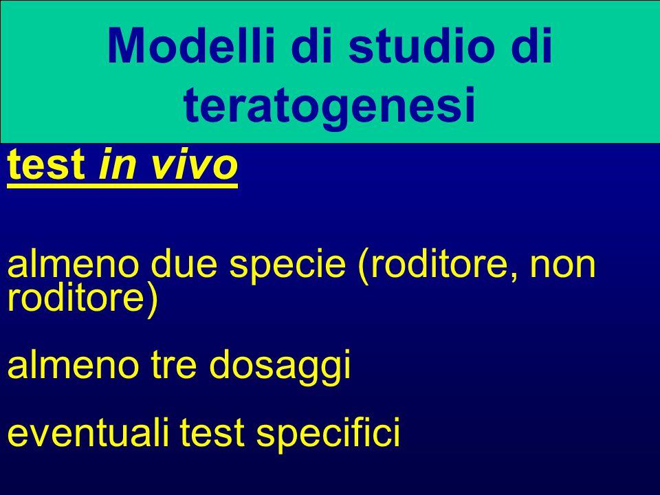 Modelli di studio di teratogenesi test in vivo almeno due specie (roditore, non roditore) almeno tre dosaggi eventuali test specifici