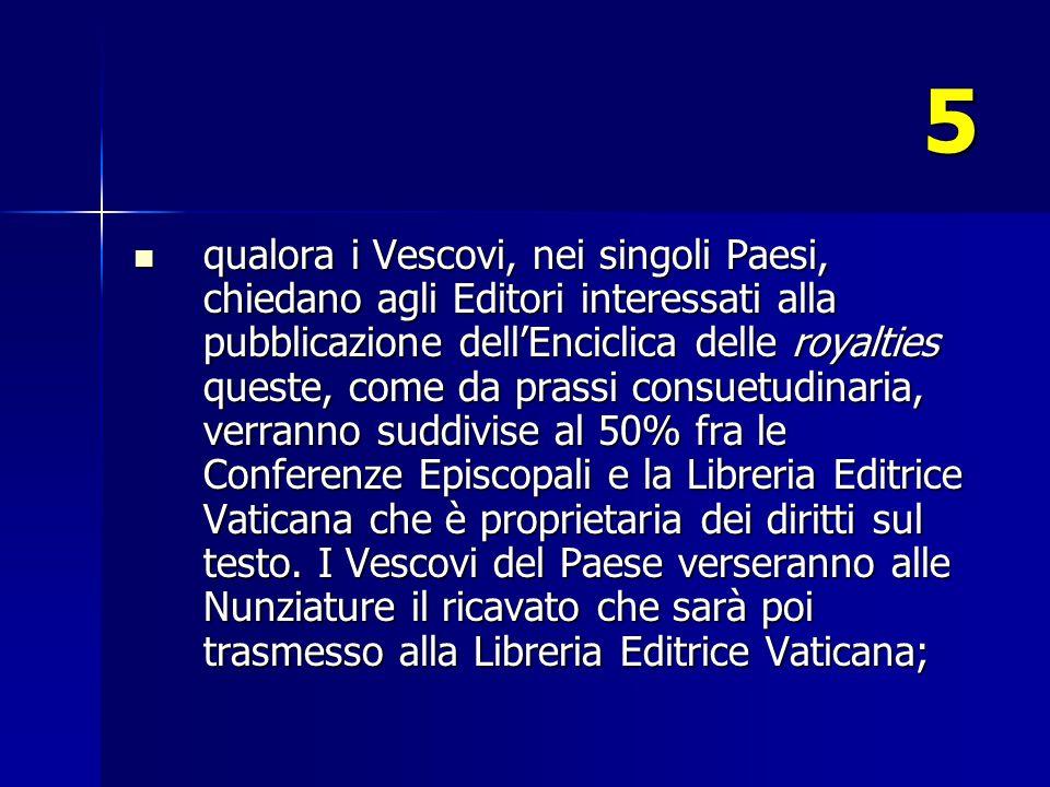 5 qualora i Vescovi, nei singoli Paesi, chiedano agli Editori interessati alla pubblicazione dell'Enciclica delle royalties queste, come da prassi consuetudinaria, verranno suddivise al 50% fra le Conferenze Episcopali e la Libreria Editrice Vaticana che è proprietaria dei diritti sul testo.