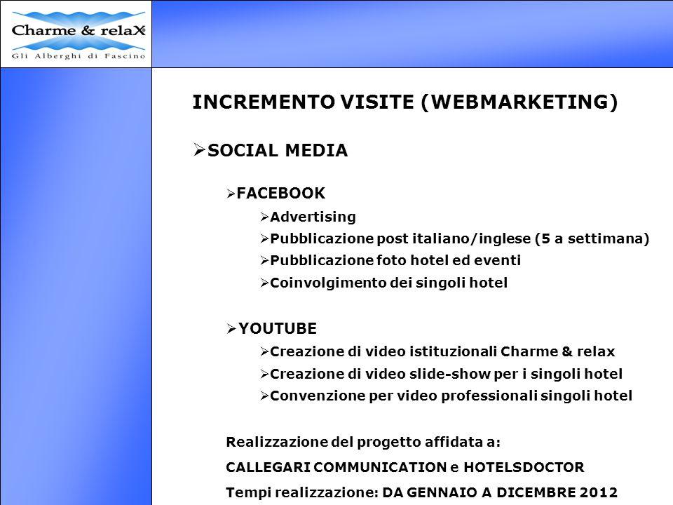 INCREMENTO VISITE (WEBMARKETING)  SOCIAL MEDIA  FACEBOOK  Advertising  Pubblicazione post italiano/inglese (5 a settimana)  Pubblicazione foto hotel ed eventi  Coinvolgimento dei singoli hotel  YOUTUBE  Creazione di video istituzionali Charme & relax  Creazione di video slide-show per i singoli hotel  Convenzione per video professionali singoli hotel Realizzazione del progetto affidata a: CALLEGARI COMMUNICATION e HOTELSDOCTOR Tempi realizzazione: DA GENNAIO A DICEMBRE 2012