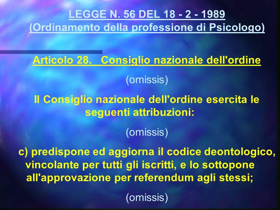 LEGGE N. 56 DEL 18 - 2 - 1989 (Ordinamento della professione di Psicologo) Articolo 28. Consiglio nazionale dell'ordine (omissis) Il Consiglio naziona
