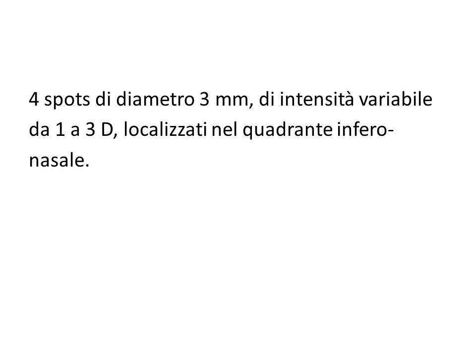 4 spots di diametro 3 mm, di intensità variabile da 1 a 3 D, localizzati nel quadrante infero- nasale.
