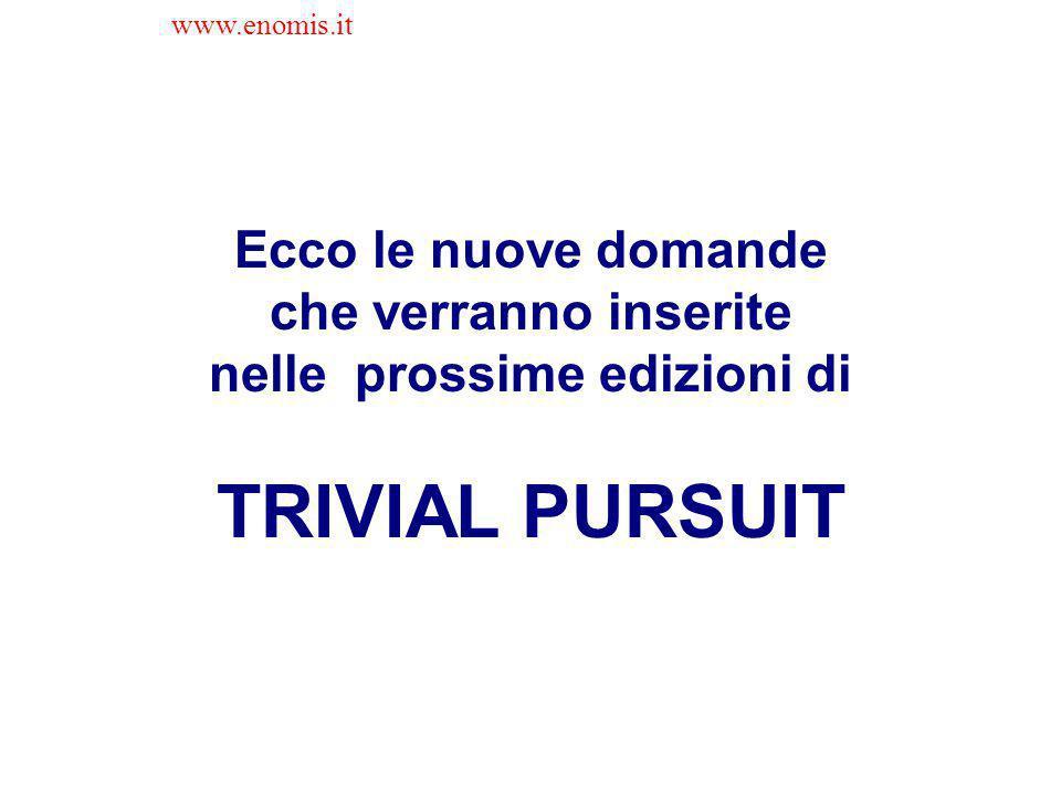 Ecco le nuove domande che verranno inserite nelle prossime edizioni di TRIVIAL PURSUIT www.enomis.it