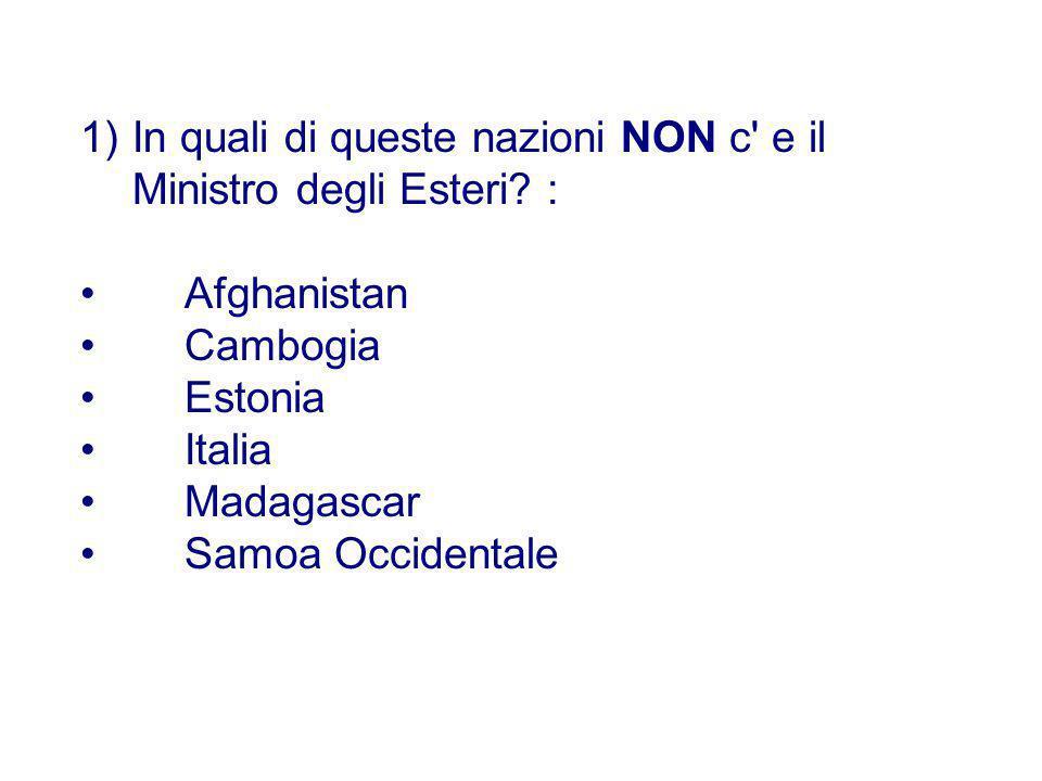1)In quali di queste nazioni NON c' e il Ministro degli Esteri? : Afghanistan Cambogia Estonia Italia Madagascar Samoa Occidentale