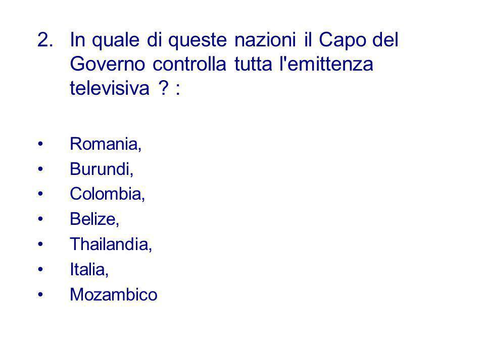 2.In quale di queste nazioni il Capo del Governo controlla tutta l'emittenza televisiva ? : Romania, Burundi, Colombia, Belize, Thailandia, Italia, Mo