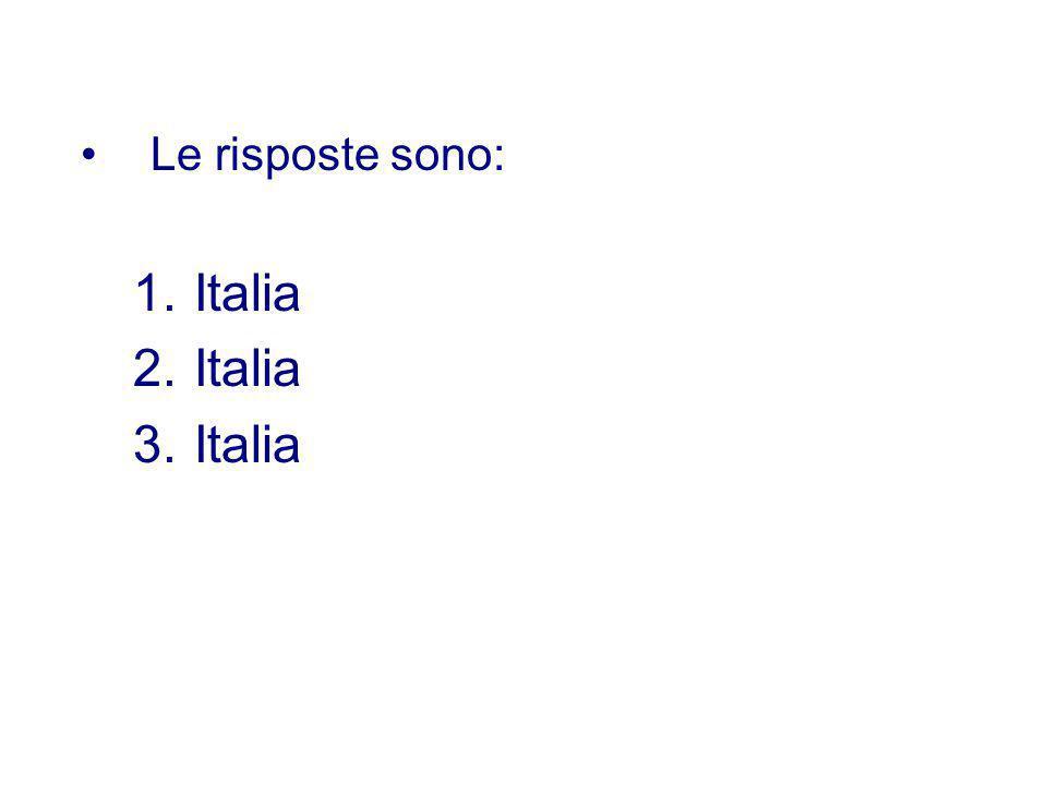 Le risposte sono: 1.Italia 2.Italia 3.Italia