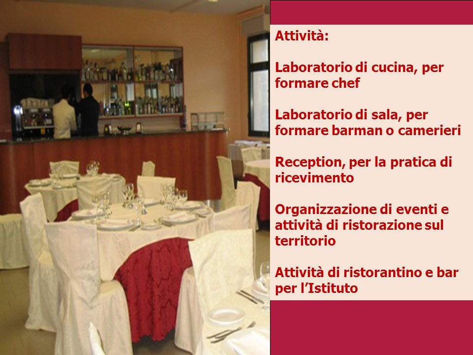 Attività: Laboratorio di cucina, per formare chef Laboratorio di sala, per formare barman o camerieri Reception, per la pratica di ricevimento Organizzazione di eventi e attività di ristorazione sul territorio Attività di ristorantino e bar per l'Istituto