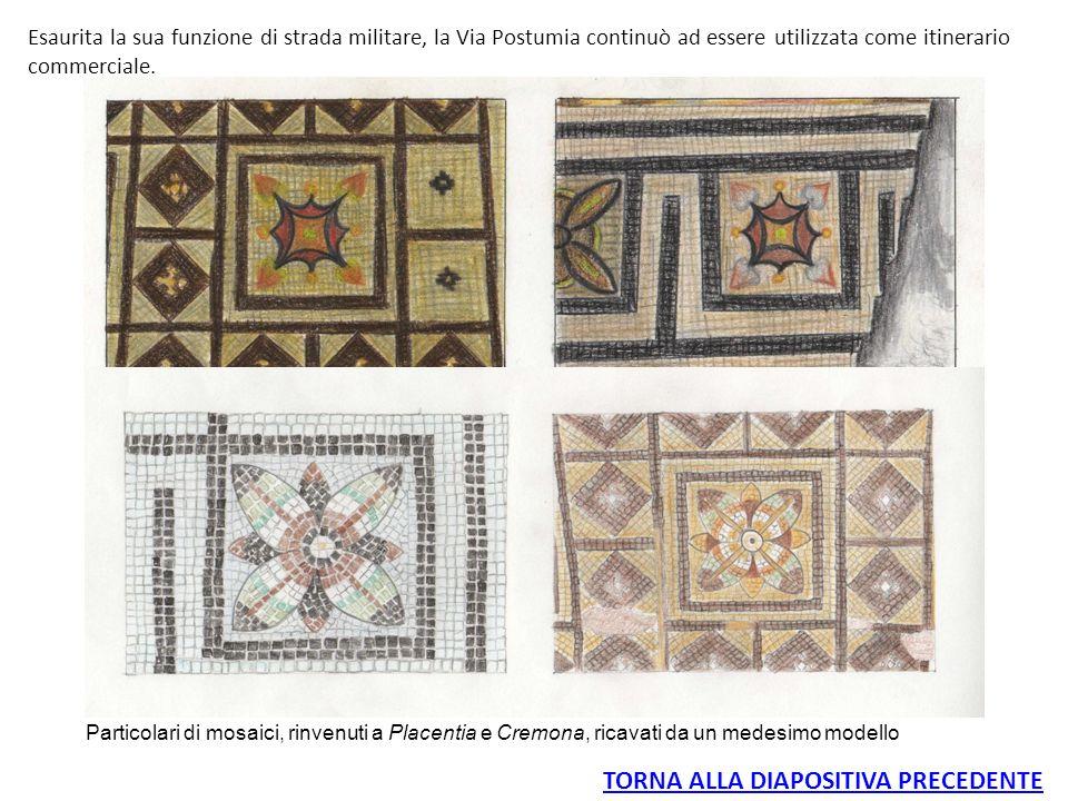 TORNA ALLA DIAPOSITIVA PRECEDENTE Particolari di mosaici, rinvenuti a Placentia e Cremona, ricavati da un medesimo modello Esaurita la sua funzione di strada militare, la Via Postumia continuò ad essere utilizzata come itinerario commerciale.