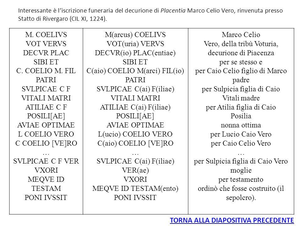 Interessante è l'iscrizione funeraria del decurione di Placentia Marco Celio Vero, rinvenuta presso Statto di Rivergaro (CIL XI, 1224). M. COELIVS VOT