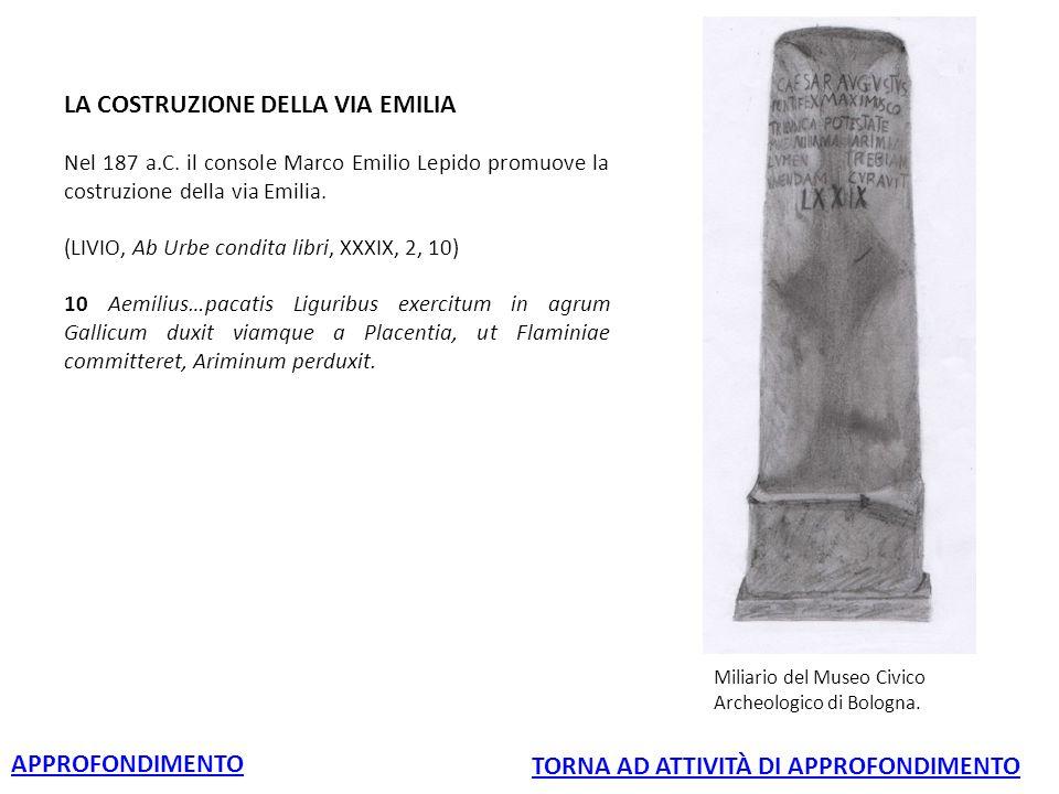 LA COSTRUZIONE DELLA VIA EMILIA Nel 187 a.C. il console Marco Emilio Lepido promuove la costruzione della via Emilia. (LIVIO, Ab Urbe condita libri, X