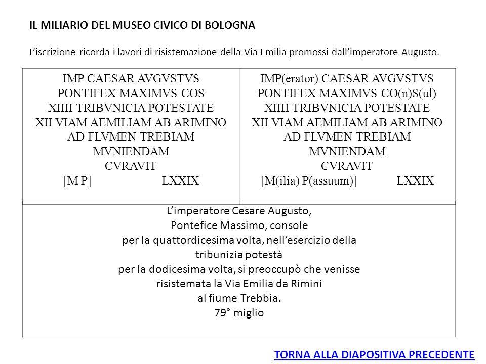 IL MILIARIO DEL MUSEO CIVICO DI BOLOGNA L'iscrizione ricorda i lavori di risistemazione della Via Emilia promossi dall'imperatore Augusto. IMP CAESAR
