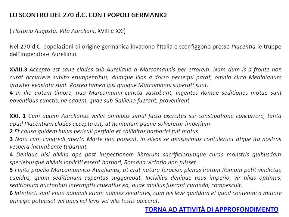 LO SCONTRO DEL 270 d.C. CON I POPOLI GERMANICI ( Historia Augusta, Vita Aureliani, XVIII e XXI) Nel 270 d.C. popolazioni di origine germanica invadono