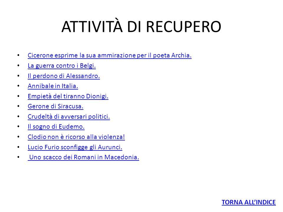 ATTIVITÀ DI RECUPERO Cicerone esprime la sua ammirazione per il poeta Archia. La guerra contro i Belgi. Il perdono di Alessandro. Annibale in Italia.