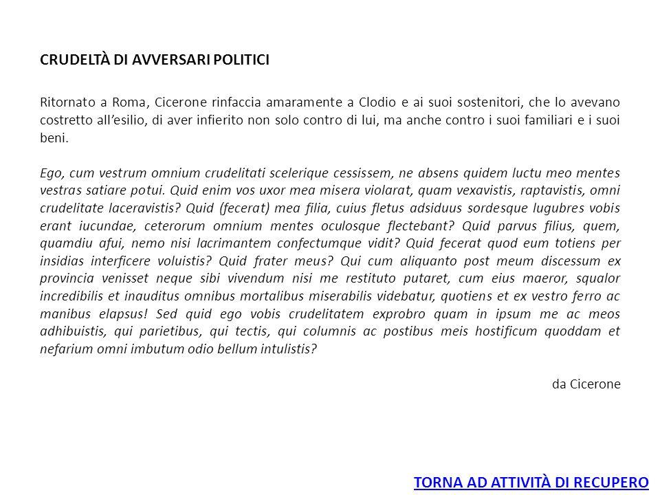 CRUDELTÀ DI AVVERSARI POLITICI Ritornato a Roma, Cicerone rinfaccia amaramente a Clodio e ai suoi sostenitori, che lo avevano costretto all'esilio, di