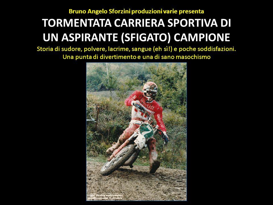 Bruno Angelo Sforzini produzioni varie presenta TORMENTATA CARRIERA SPORTIVA DI UN ASPIRANTE (SFIGATO) CAMPIONE Storia di sudore, polvere, lacrime, sa